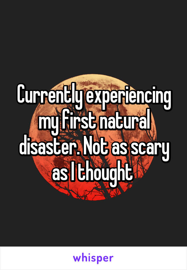 Currently experiencing my first natural disaster. Not as scary as I thought
