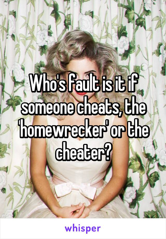 Who's fault is it if someone cheats, the 'homewrecker' or the cheater?