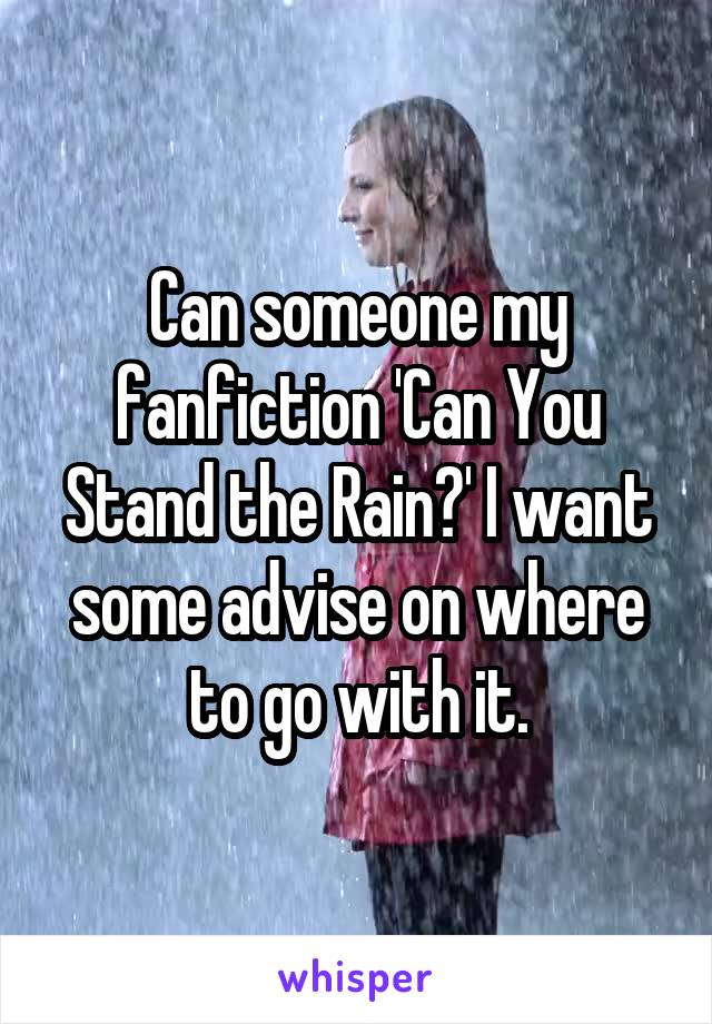 Can someone my fanfiction 'Can You Stand the Rain?' I want some advise on where to go with it.