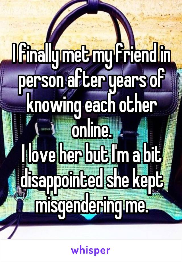 I finally met my friend in person after years of knowing each other online. I love her but I'm a bit disappointed she kept misgendering me.
