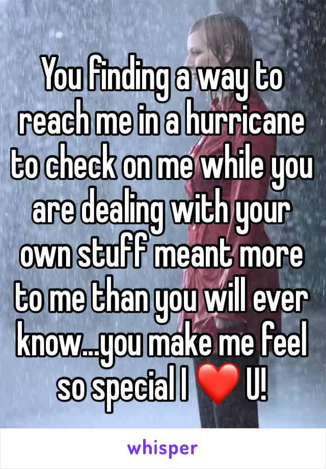 You finding a way to reach me in a hurricane to check on me while you are dealing with your own stuff meant more to me than you will ever know...you make me feel so special I ❤️ U!