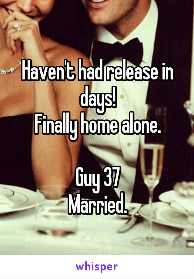 Haven't had release in days! Finally home alone.  Guy 37 Married.