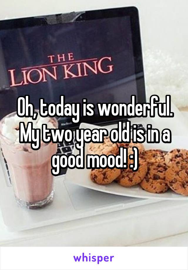 Oh, today is wonderful. My two year old is in a good mood! :)