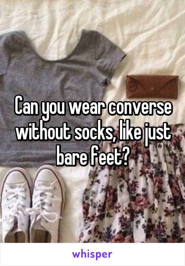 Can you wear converse without socks, like just bare feet?