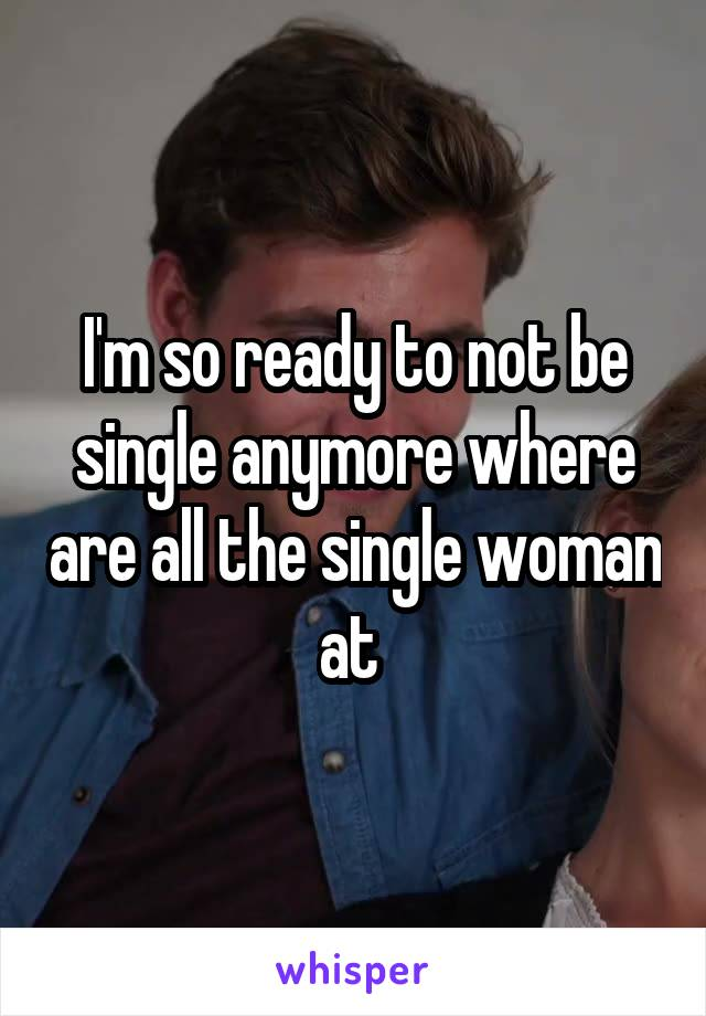 I'm so ready to not be single anymore where are all the single woman at