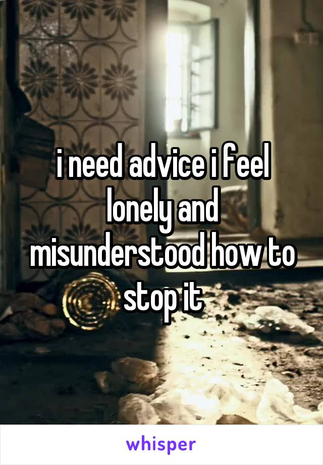 i need advice i feel lonely and misunderstood how to stop it