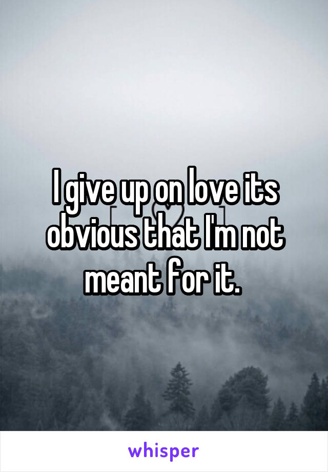 I give up on love its obvious that I'm not meant for it.