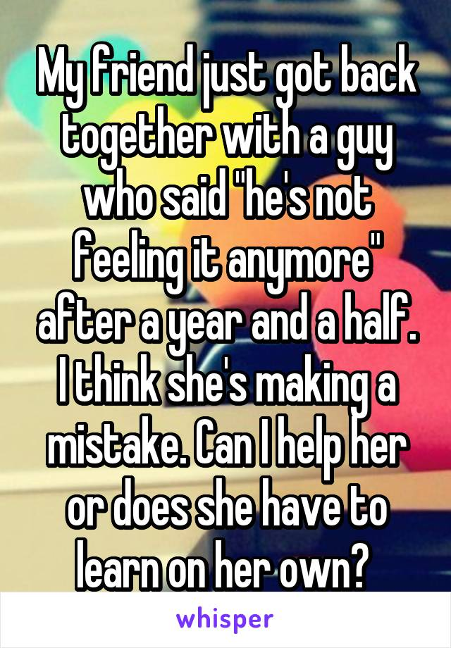 """My friend just got back together with a guy who said """"he's not feeling it anymore"""" after a year and a half. I think she's making a mistake. Can I help her or does she have to learn on her own?"""