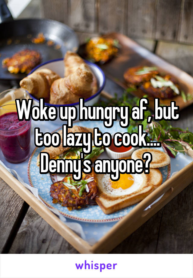Woke up hungry af, but too lazy to cook.... Denny's anyone?
