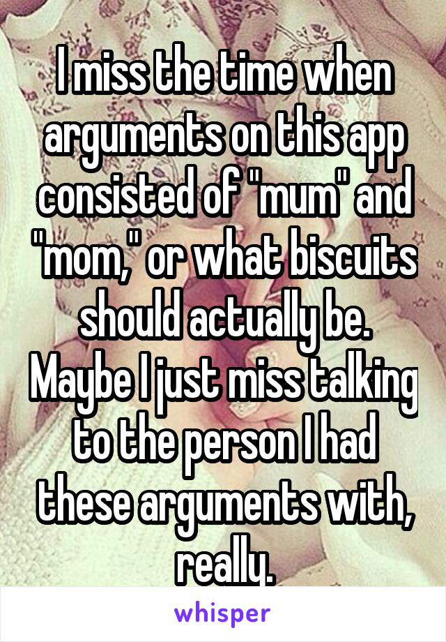 "I miss the time when arguments on this app consisted of ""mum"" and ""mom,"" or what biscuits should actually be. Maybe I just miss talking to the person I had these arguments with, really."