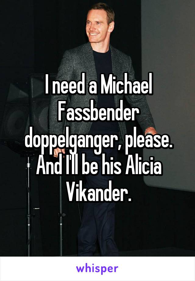I need a Michael Fassbender doppelganger, please. And I'll be his Alicia Vikander.
