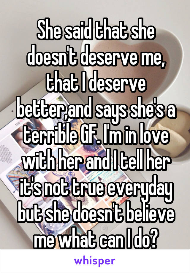 She said that she doesn't deserve me, that I deserve better,and says she's a terrible GF. I'm in love with her and I tell her it's not true everyday but she doesn't believe me what can I do?