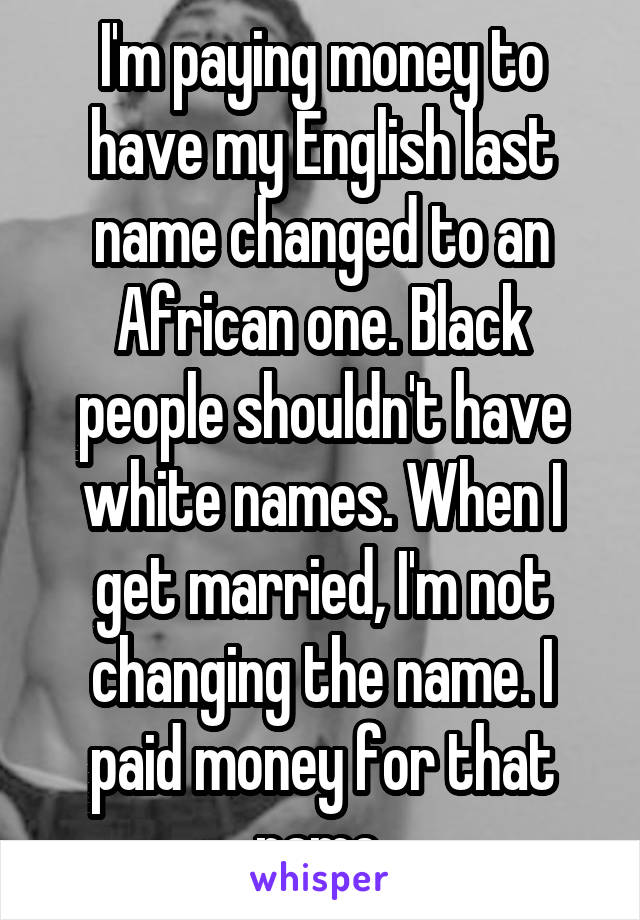 I'm paying money to have my English last name changed to an African one. Black people shouldn't have white names. When I get married, I'm not changing the name. I paid money for that name.