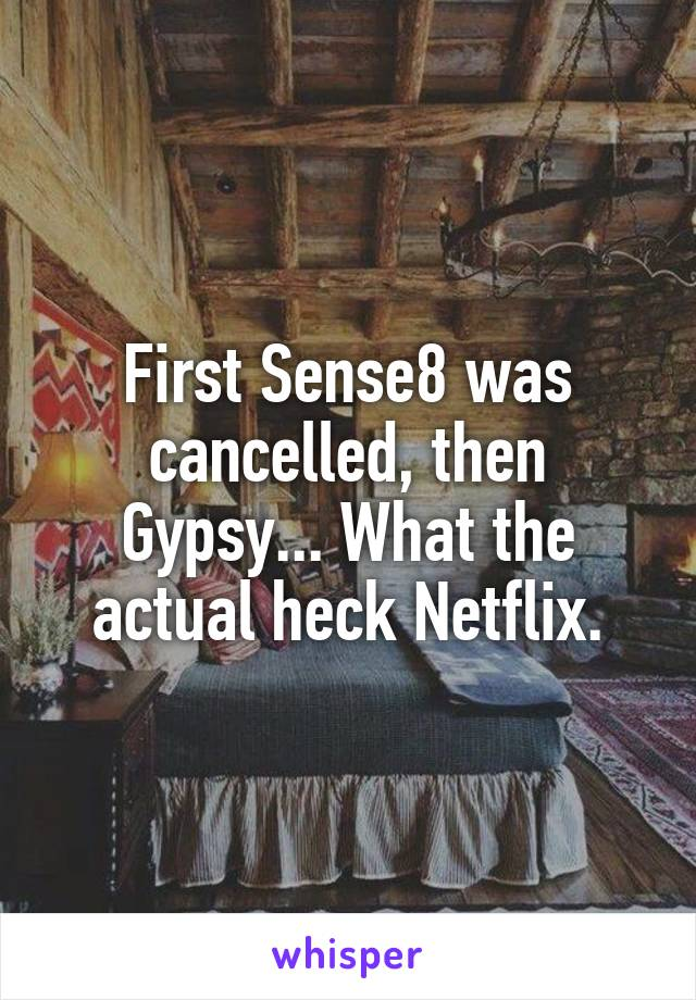 First Sense8 was cancelled, then Gypsy... What the actual heck Netflix.