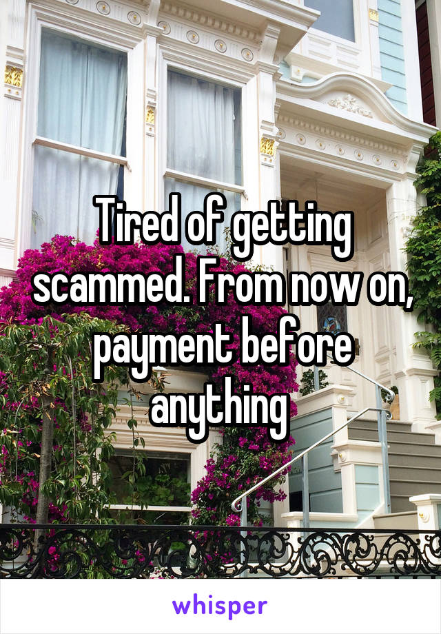 Tired of getting scammed. From now on, payment before anything
