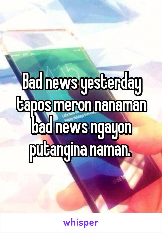Bad news yesterday tapos meron nanaman bad news ngayon putangina naman.