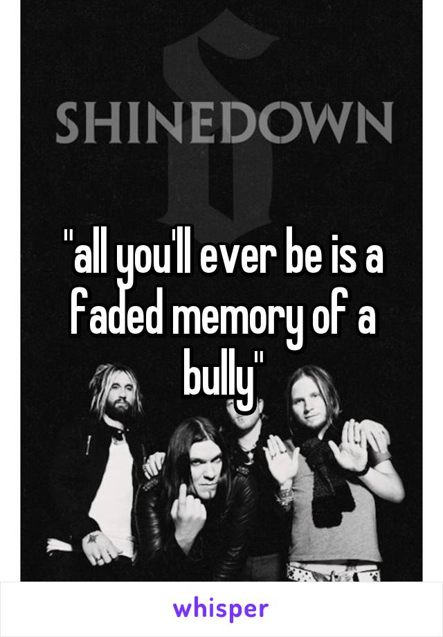 """""""all you'll ever be is a faded memory of a bully"""""""
