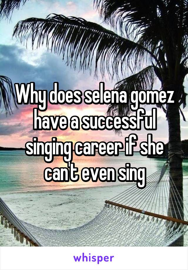 Why does selena gomez have a successful singing career if she can't even sing