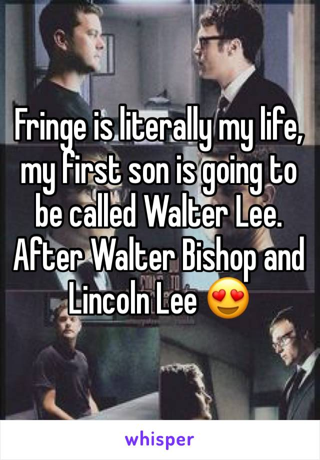 Fringe is literally my life, my first son is going to be called Walter Lee. After Walter Bishop and Lincoln Lee 😍