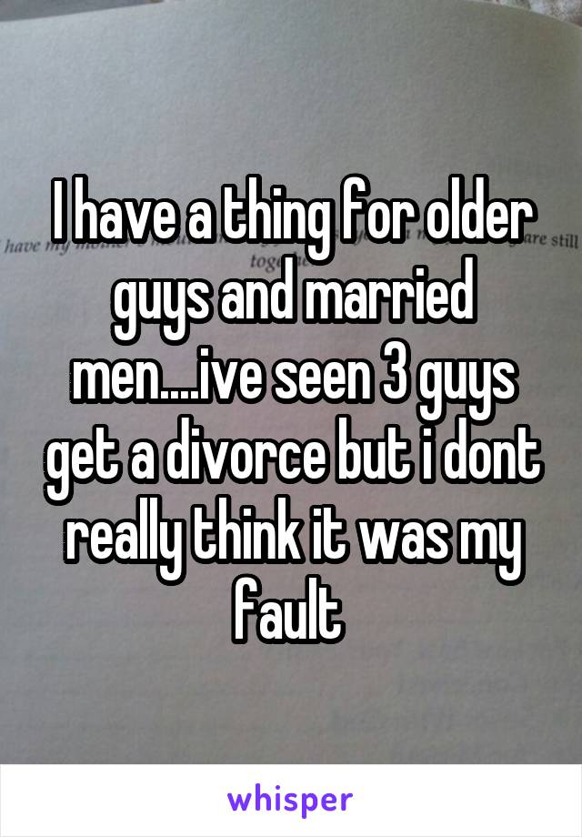 I have a thing for older guys and married men....ive seen 3 guys get a divorce but i dont really think it was my fault