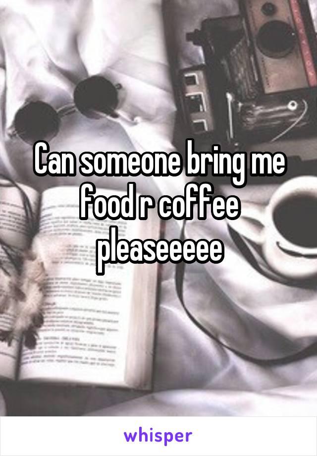Can someone bring me food r coffee pleaseeeee