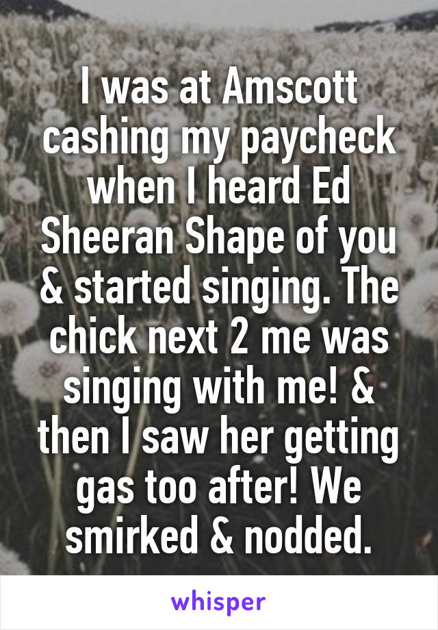 I was at Amscott cashing my paycheck when I heard Ed Sheeran Shape of you & started singing. The chick next 2 me was singing with me! & then I saw her getting gas too after! We smirked & nodded.