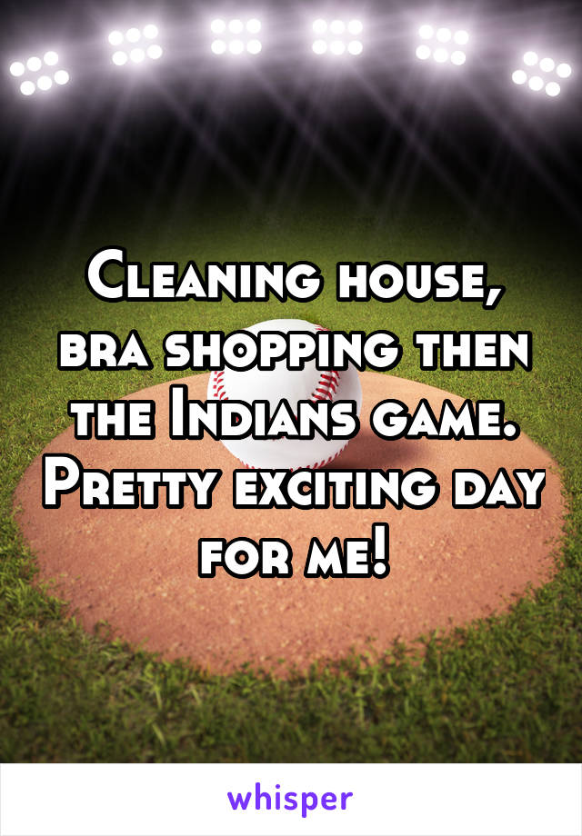Cleaning house, bra shopping then the Indians game. Pretty exciting day for me!