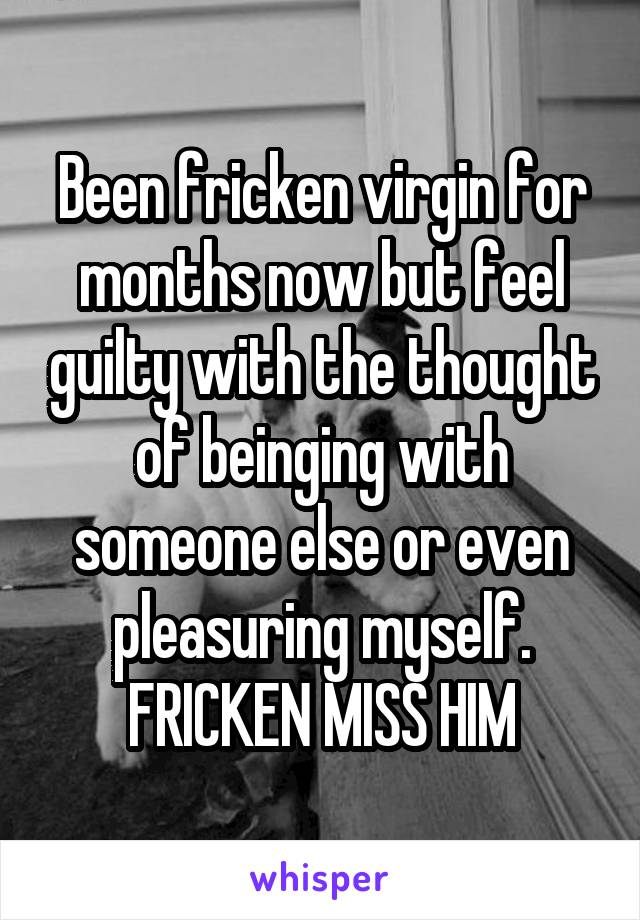 Been fricken virgin for months now but feel guilty with the thought of beinging with someone else or even pleasuring myself. FRICKEN MISS HIM