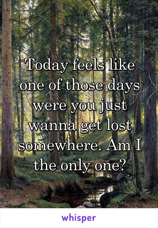 Today feels like one of those days were you just wanna get lost somewhere. Am I the only one?