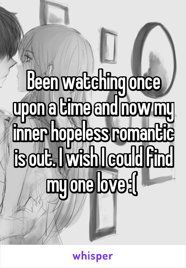 Been watching once upon a time and now my inner hopeless romantic is out. I wish I could find my one love :(