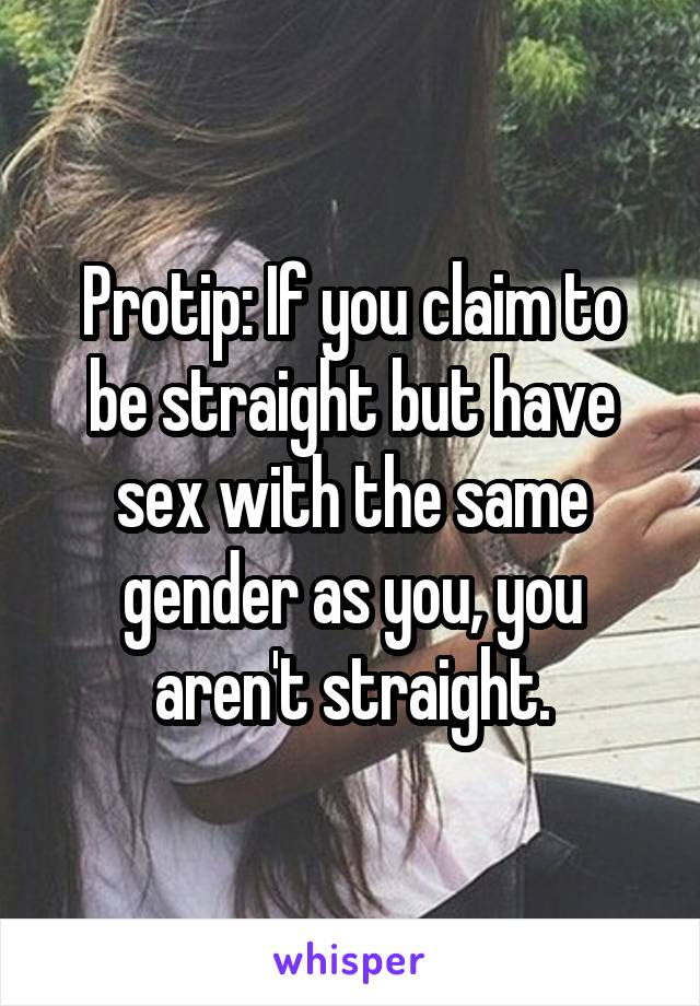 Protip: If you claim to be straight but have sex with the same gender as you, you aren't straight.