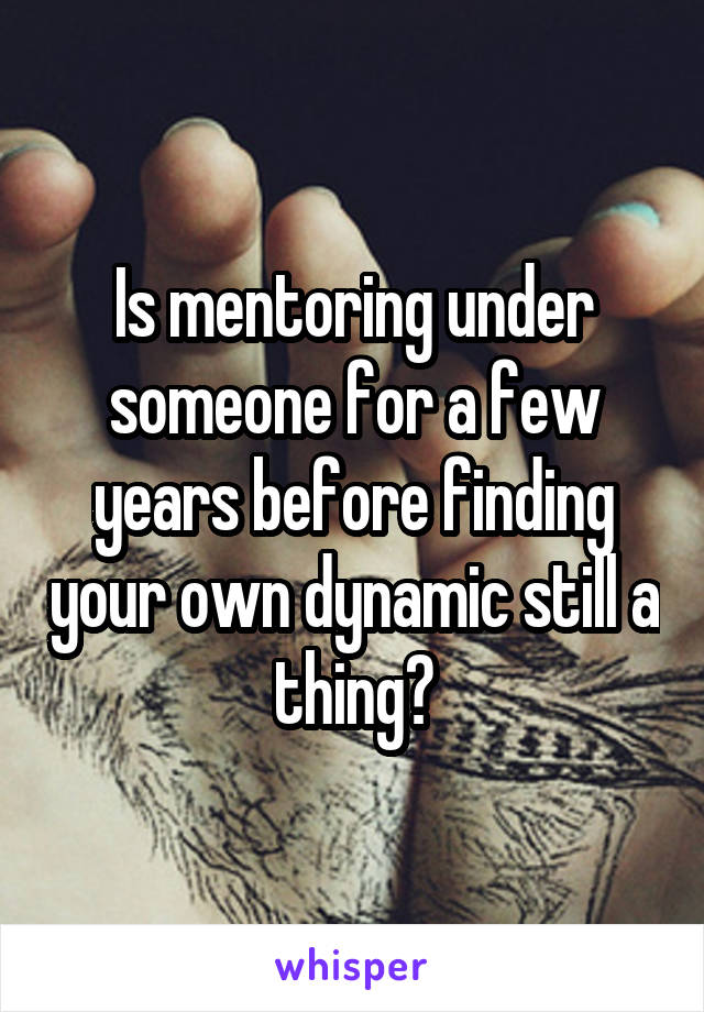 Is mentoring under someone for a few years before finding your own dynamic still a thing?
