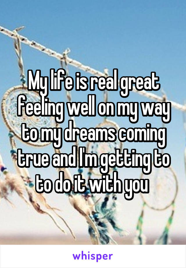 My life is real great feeling well on my way to my dreams coming true and I'm getting to to do it with you