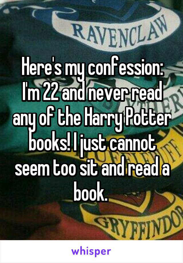Here's my confession: I'm 22 and never read any of the Harry Potter books! I just cannot seem too sit and read a book.