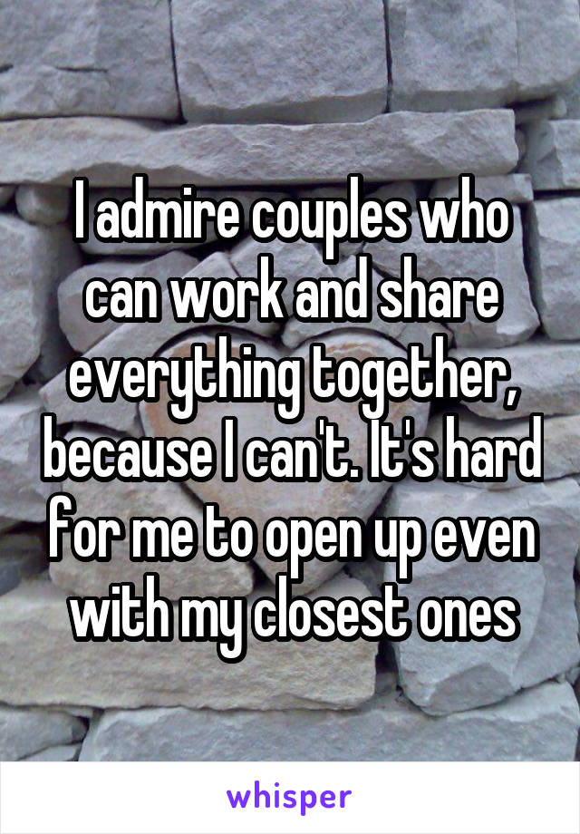 I admire couples who can work and share everything together, because I can't. It's hard for me to open up even with my closest ones
