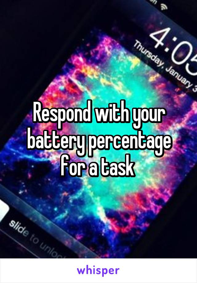 Respond with your battery percentage for a task