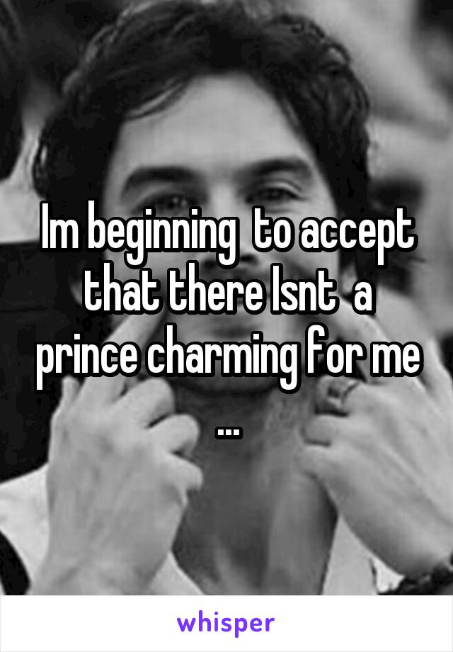 Im beginning  to accept that there Isnt  a prince charming for me ...