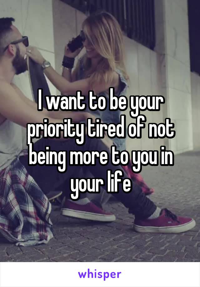 I want to be your priority tired of not being more to you in your life