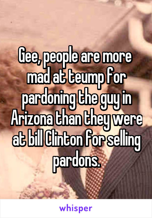 Gee, people are more  mad at teump for pardoning the guy in Arizona than they were at bill Clinton for selling pardons.