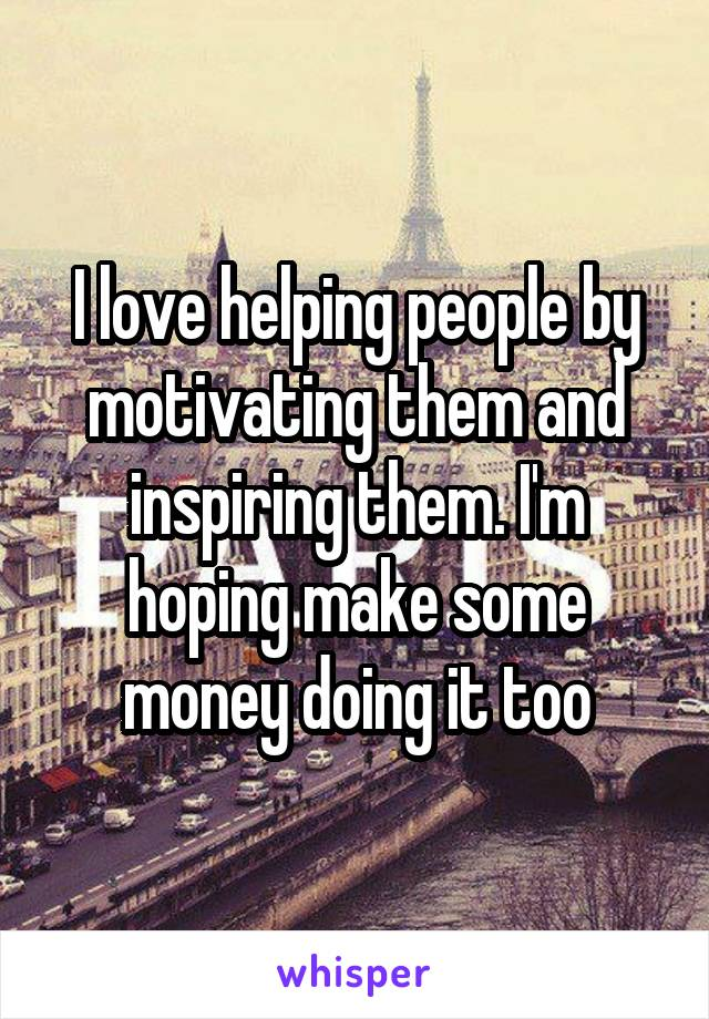 I love helping people by motivating them and inspiring them. I'm hoping make some money doing it too