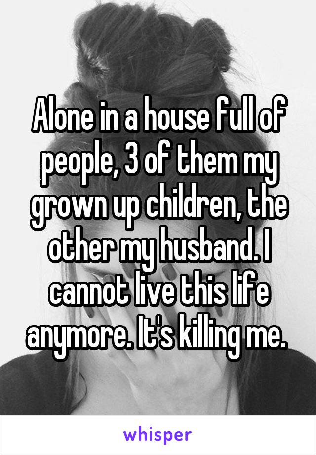 Alone in a house full of people, 3 of them my grown up children, the other my husband. I cannot live this life anymore. It's killing me.