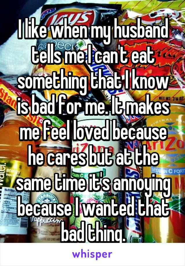 I like when my husband tells me I can't eat something that I know is bad for me. It makes me feel loved because he cares but at the same time it's annoying because I wanted that bad thing.
