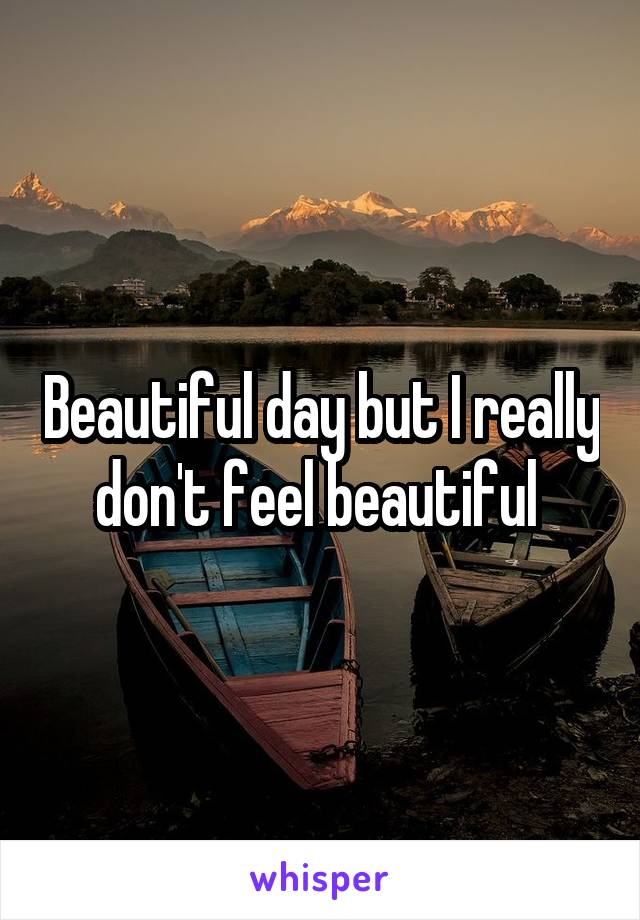 Beautiful day but I really don't feel beautiful