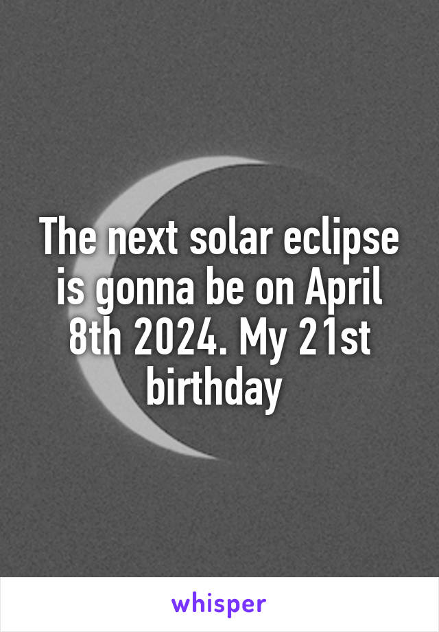 The next solar eclipse is gonna be on April 8th 2024. My 21st birthday