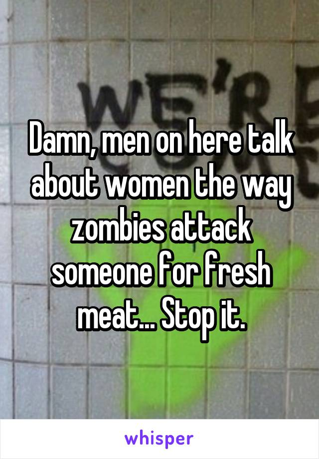 Damn, men on here talk about women the way zombies attack someone for fresh meat... Stop it.