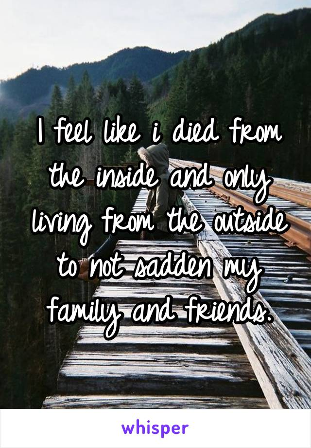 I feel like i died from the inside and only living from the outside to not sadden my family and friends.