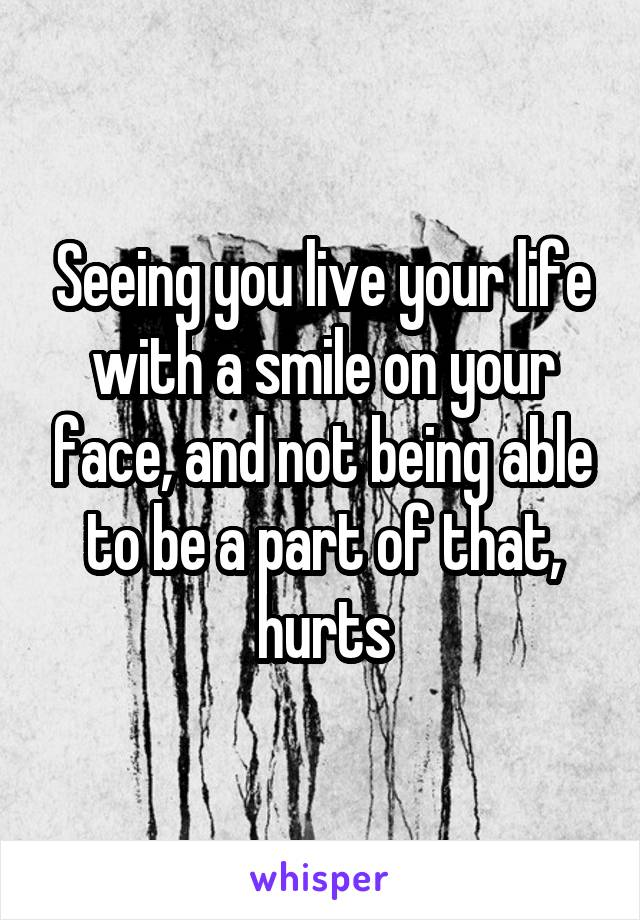 Seeing you live your life with a smile on your face, and not being able to be a part of that, hurts