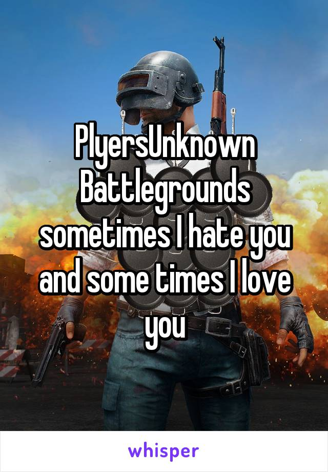 PlyersUnknown Battlegrounds sometimes I hate you and some times I love you