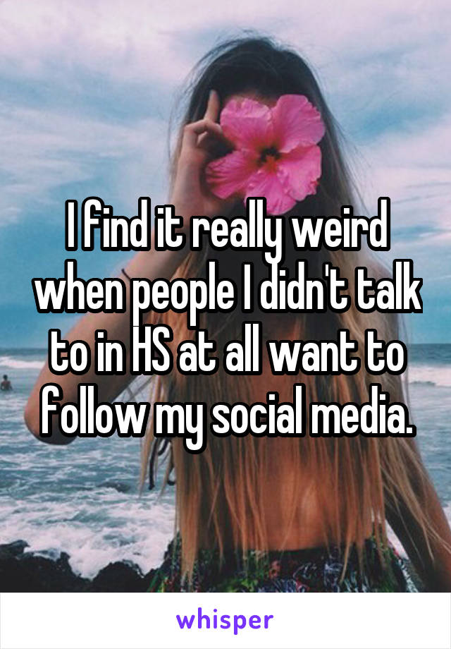 I find it really weird when people I didn't talk to in HS at all want to follow my social media.