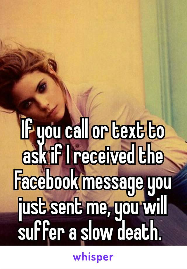 If you call or text to ask if I received the Facebook message you just sent me, you will suffer a slow death.